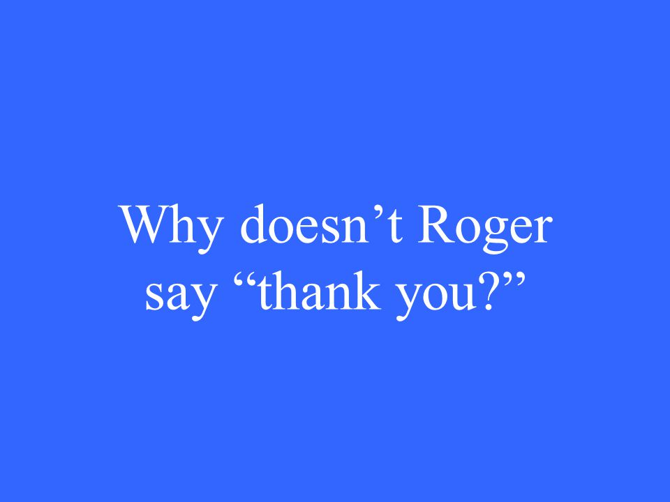 Why doesn't Roger say thank you
