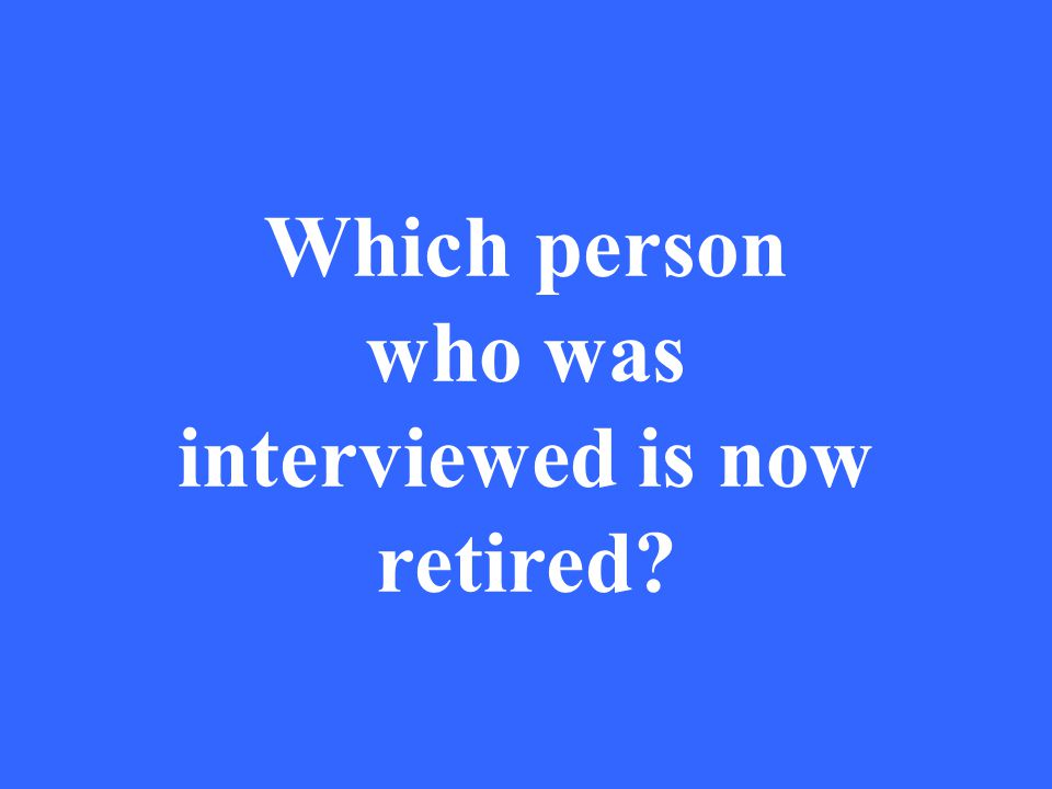 Which person who was interviewed is now retired