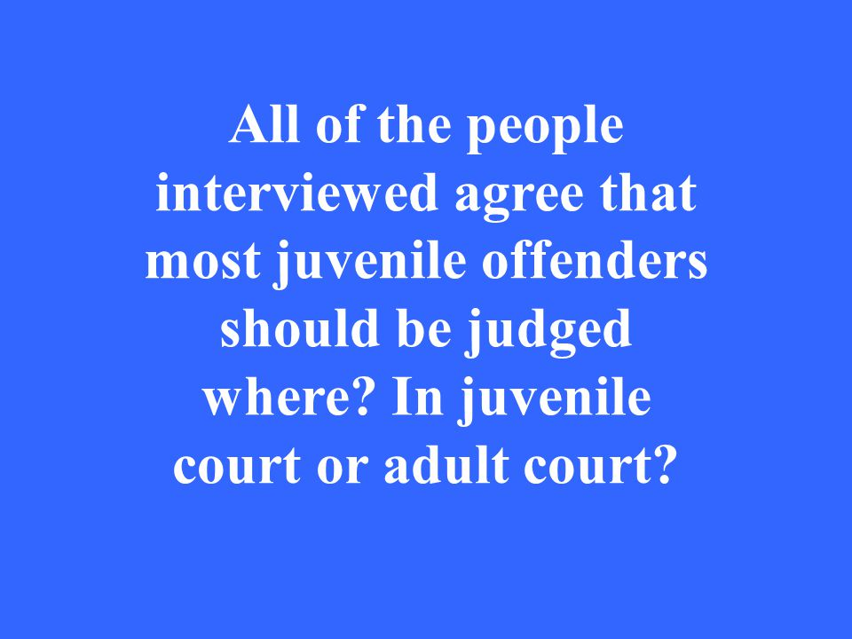 All of the people interviewed agree that most juvenile offenders should be judged where.