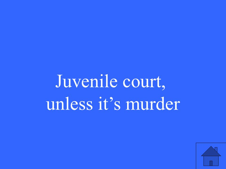 Juvenile court, unless it's murder