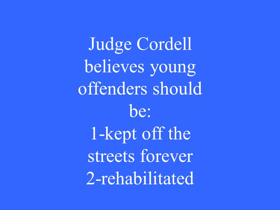 Judge Cordell believes young offenders should be: 1-kept off the streets forever 2-rehabilitated