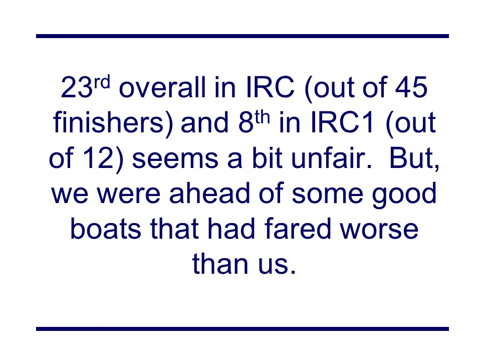 23 rd overall in IRC (out of 45 finishers) and 8 th in IRC1 (out of 12) seems a bit unfair.
