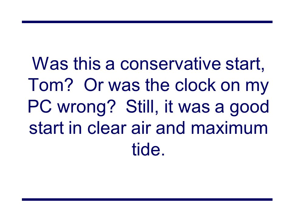 Was this a conservative start, Tom.Or was the clock on my PC wrong.