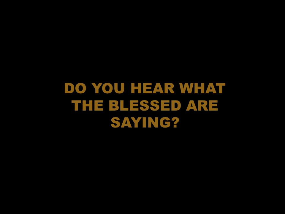 DO YOU HEAR WHAT THE BLESSED ARE SAYING?