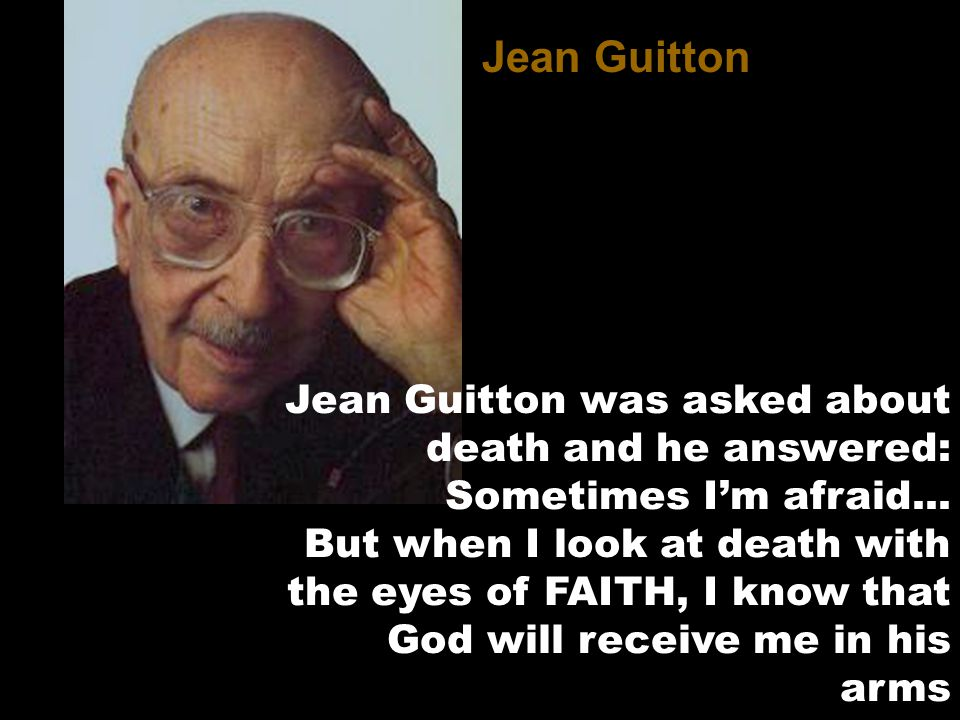 Jean Guitton was asked about death and he answered: Sometimes I'm afraid...