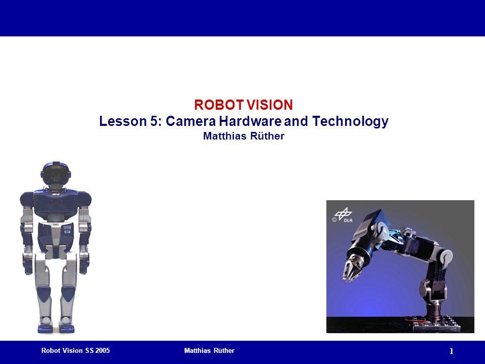 Robot Vision SS 2005 Matthias Rüther 1 ROBOT VISION Lesson 5: Camera Hardware and Technology Matthias Rüther