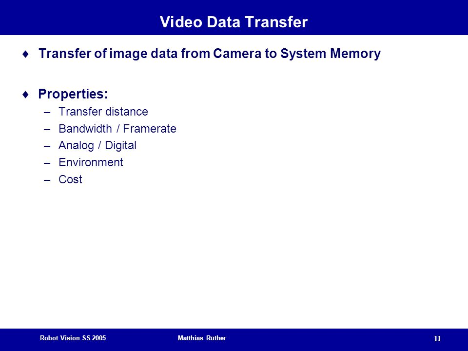 Robot Vision SS 2005 Matthias Rüther 11 Video Data Transfer  Transfer of image data from Camera to System Memory  Properties: –Transfer distance –Bandwidth / Framerate –Analog / Digital –Environment –Cost