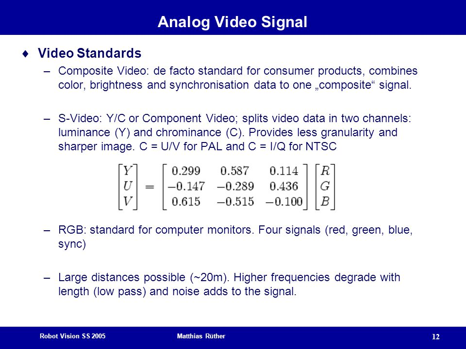 "Robot Vision SS 2005 Matthias Rüther 12 Analog Video Signal  Video Standards –Composite Video: de facto standard for consumer products, combines color, brightness and synchronisation data to one ""composite signal."