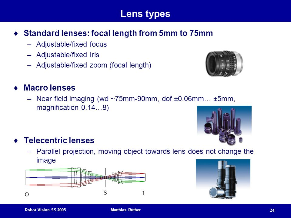 Robot Vision SS 2005 Matthias Rüther 24 Lens types  Standard lenses: focal length from 5mm to 75mm –Adjustable/fixed focus –Adjustable/fixed Iris –Adjustable/fixed zoom (focal length)  Macro lenses –Near field imaging (wd ~75mm-90mm, dof ±0.06mm… ±5mm, magnification 0.14…8)  Telecentric lenses –Parallel projection, moving object towards lens does not change the image