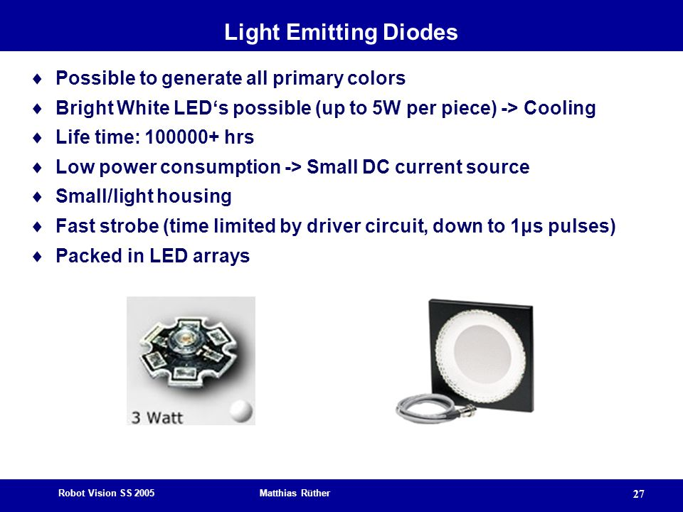 Robot Vision SS 2005 Matthias Rüther 27 Light Emitting Diodes  Possible to generate all primary colors  Bright White LED's possible (up to 5W per piece) -> Cooling  Life time: 100000+ hrs  Low power consumption -> Small DC current source  Small/light housing  Fast strobe (time limited by driver circuit, down to 1μs pulses)  Packed in LED arrays