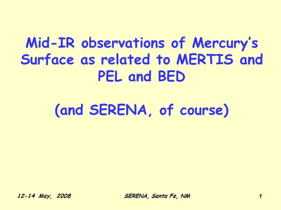 12-14 May, 2008SERENA, Santa Fe, NM 1 Mid-IR observations of Mercury's Surface as related to MERTIS and PEL and BED (and SERENA, of course)