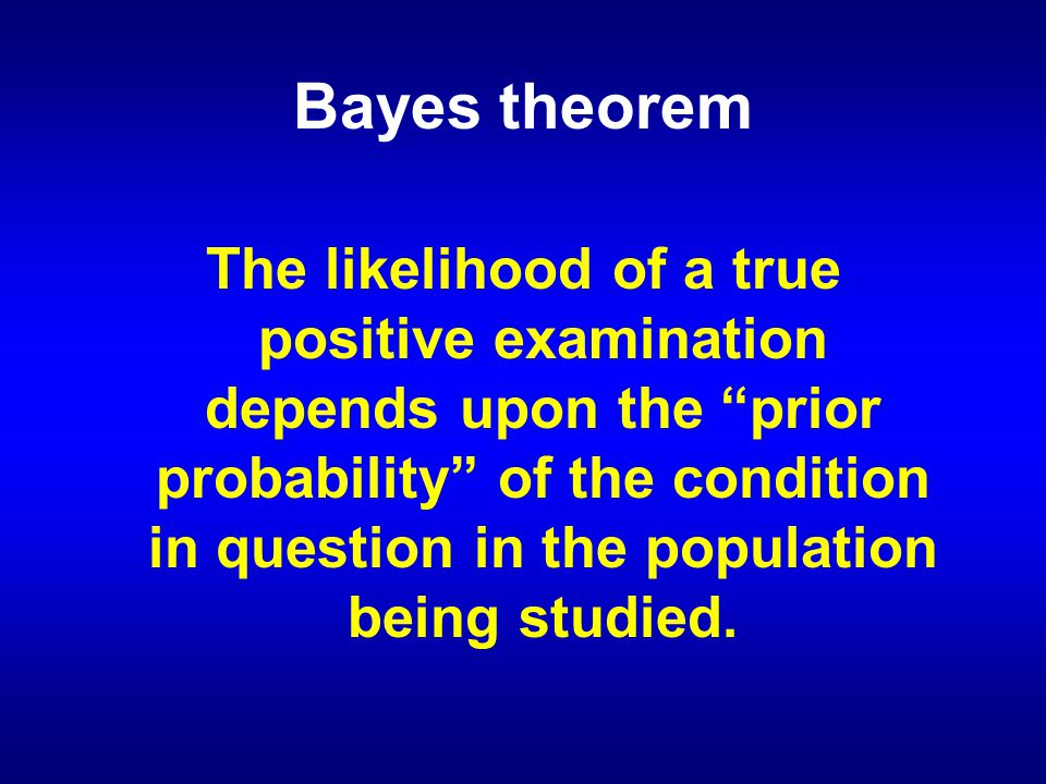 Bayes theorem The likelihood of a true positive examination depends upon the prior probability of the condition in question in the population being studied.