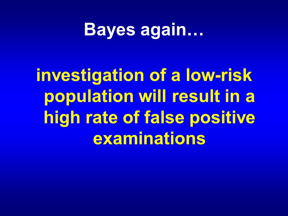 Bayes again… investigation of a low-risk population will result in a high rate of false positive examinations