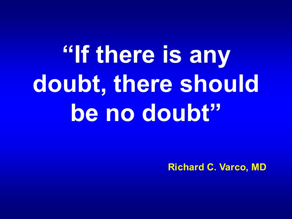 """""""If there is any doubt, there should be no doubt"""" Richard C. Varco, MD"""