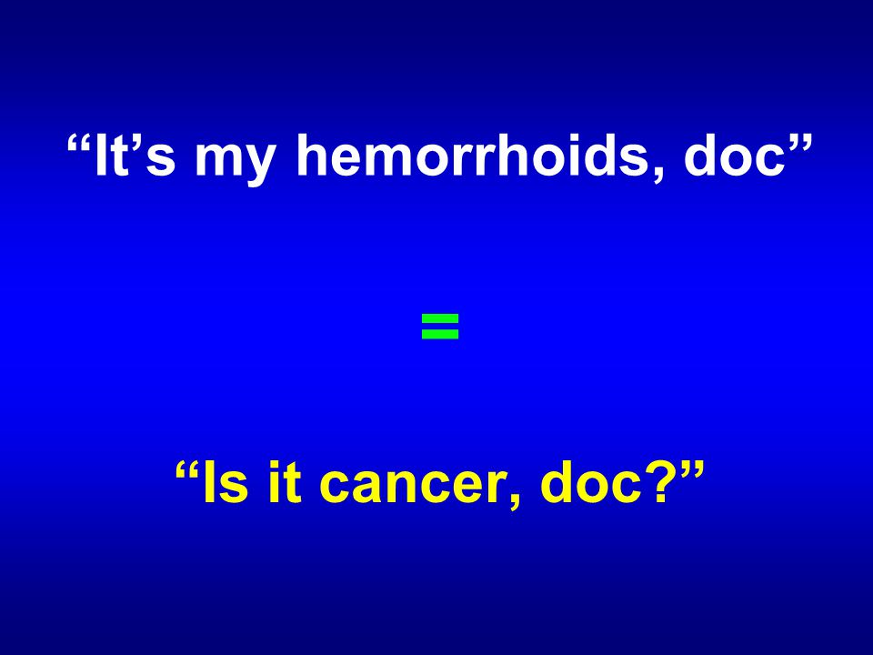 It's my hemorrhoids, doc = Is it cancer, doc?