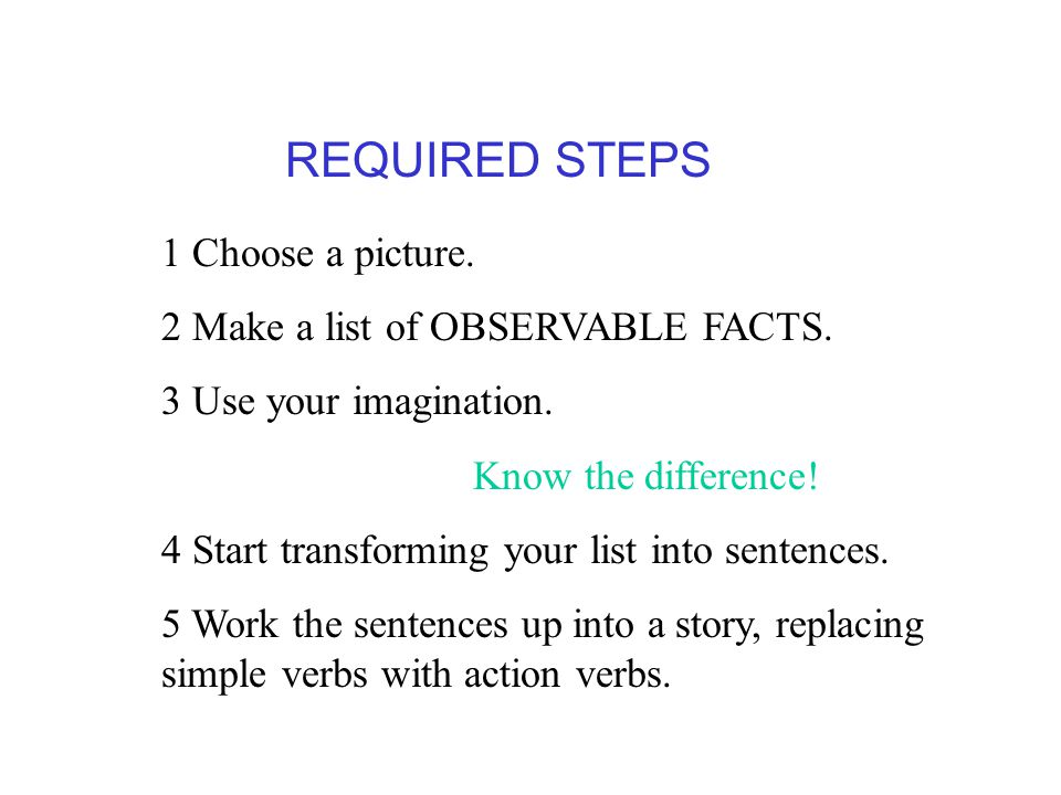 1 Choose a picture. 2 Make a list of OBSERVABLE FACTS. 3 Use your imagination. Know the difference! 4 Start transforming your list into sentences. 5 W