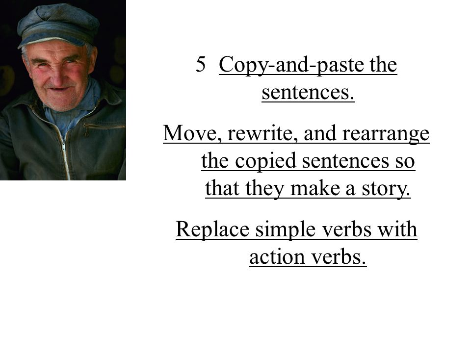 5Copy-and-paste the sentences. Move, rewrite, and rearrange the copied sentences so that they make a story. Replace simple verbs with action verbs.