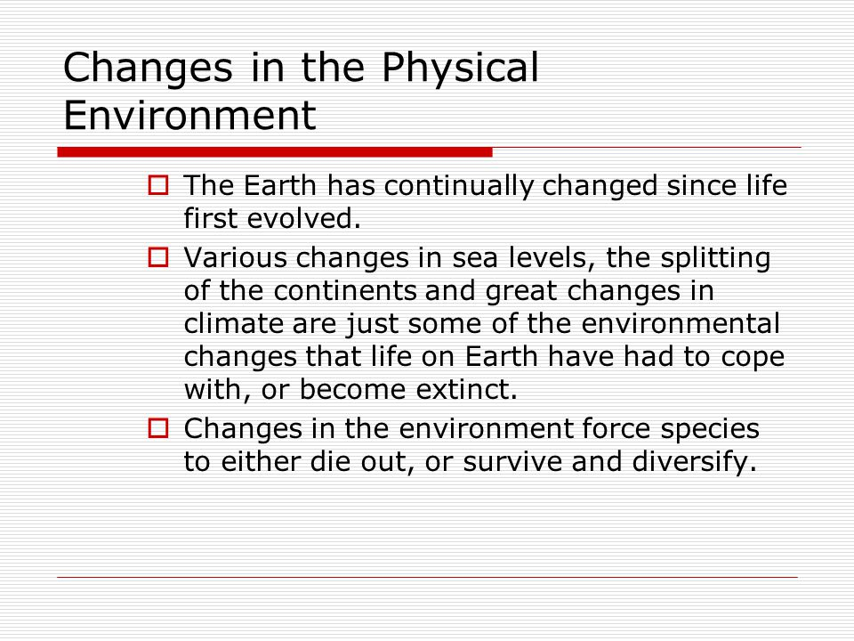 Changes in the Physical Environment  The Earth has continually changed since life first evolved.