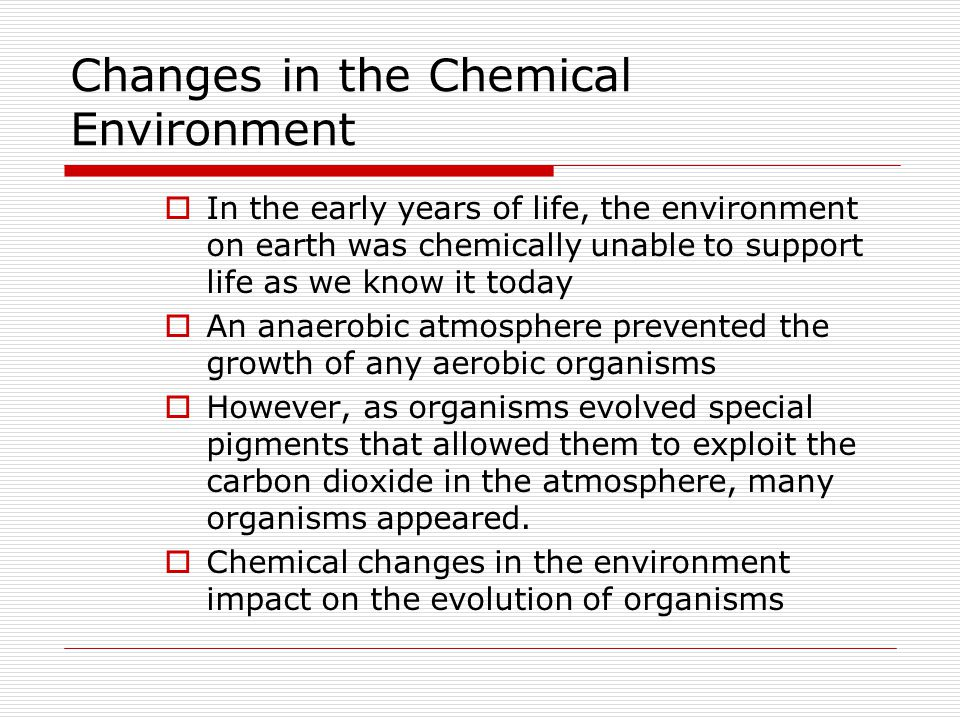 Changes in the Chemical Environment  In the early years of life, the environment on earth was chemically unable to support life as we know it today  An anaerobic atmosphere prevented the growth of any aerobic organisms  However, as organisms evolved special pigments that allowed them to exploit the carbon dioxide in the atmosphere, many organisms appeared.