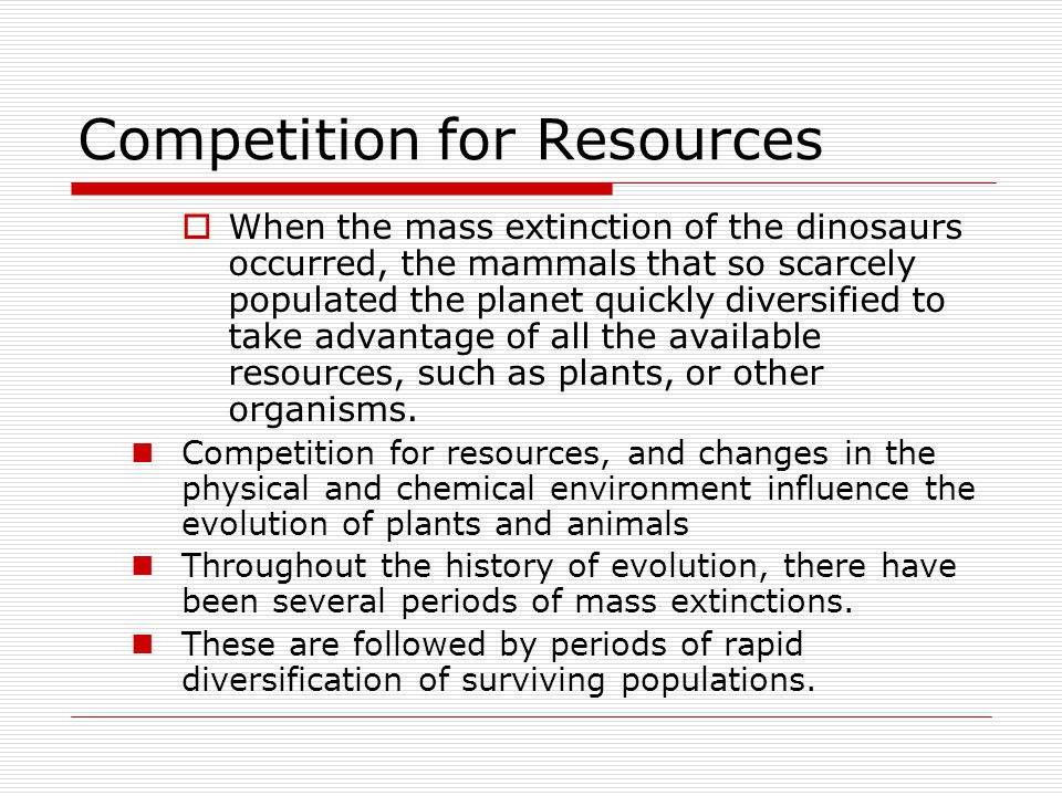 Competition for Resources  When the mass extinction of the dinosaurs occurred, the mammals that so scarcely populated the planet quickly diversified to take advantage of all the available resources, such as plants, or other organisms.
