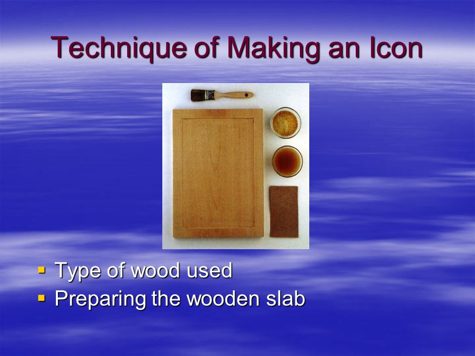 Technique of Making an Icon  Type of wood used  Preparing the wooden slab
