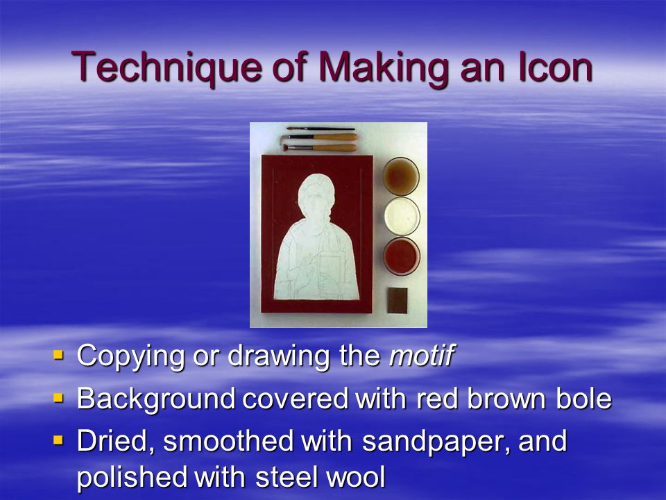 Technique of Making an Icon  Copying or drawing the motif  Background covered with red brown bole  Dried, smoothed with sandpaper, and polished wit
