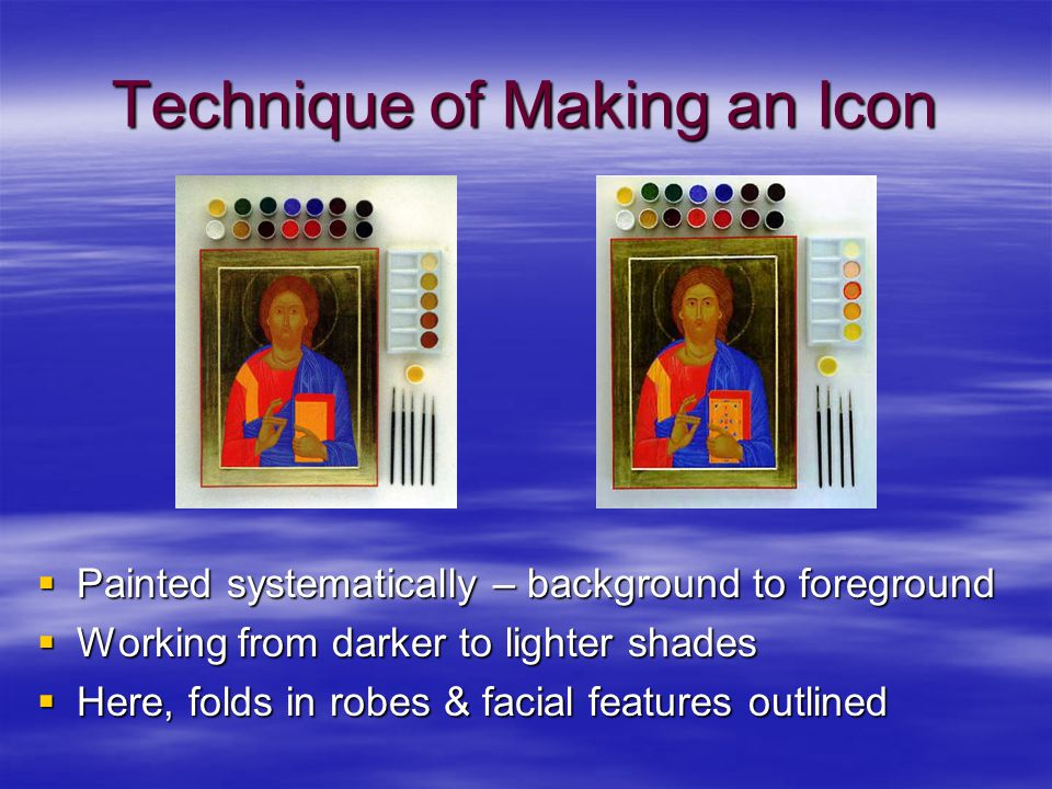 Technique of Making an Icon  Painted systematically – background to foreground  Working from darker to lighter shades  Here, folds in robes & facia