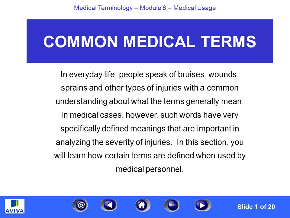 Menu Medical Terminology – Module 6 – Medical Usage COMMON MEDICAL TERMS In everyday life, people speak of bruises, wounds, sprains and other types of injuries with a common understanding about what the terms generally mean.