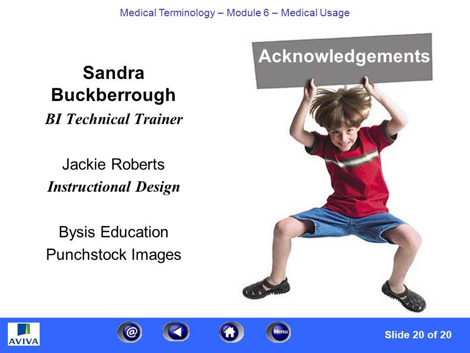 Menu Medical Terminology – Module 6 – Medical Usage Sandra Buckberrough BI Technical Trainer Jackie Roberts Instructional Design Bysis Education Punchstock Images Acknowledgements Slide 20 of 20