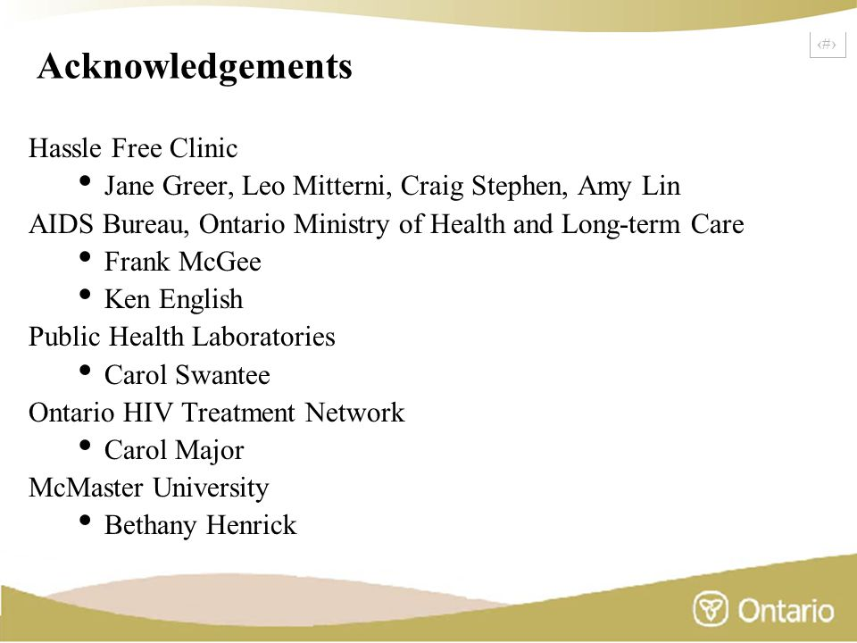 24 Acknowledgements Hassle Free Clinic Jane Greer, Leo Mitterni, Craig Stephen, Amy Lin AIDS Bureau, Ontario Ministry of Health and Long-term Care Frank McGee Ken English Public Health Laboratories Carol Swantee Ontario HIV Treatment Network Carol Major McMaster University Bethany Henrick