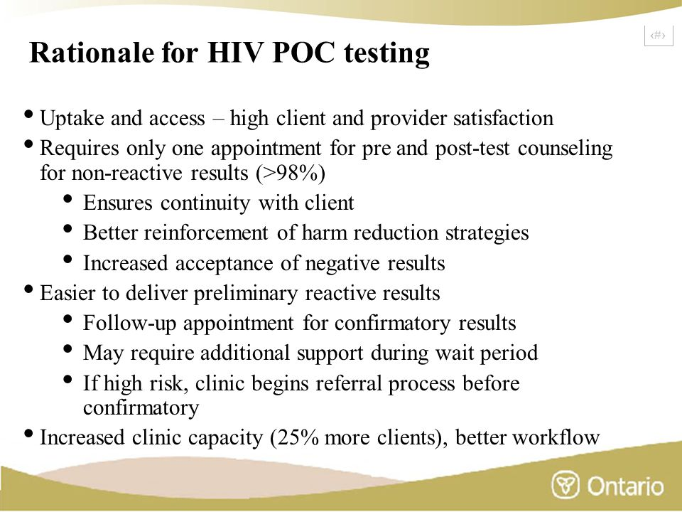 3 Rationale for HIV POC testing Uptake and access – high client and provider satisfaction Requires only one appointment for pre and post-test counseling for non-reactive results (>98%) Ensures continuity with client Better reinforcement of harm reduction strategies Increased acceptance of negative results Easier to deliver preliminary reactive results Follow-up appointment for confirmatory results May require additional support during wait period If high risk, clinic begins referral process before confirmatory Increased clinic capacity (25% more clients), better workflow