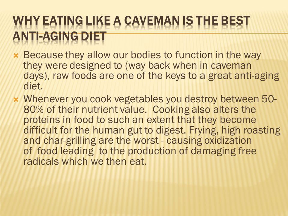  Because they allow our bodies to function in the way they were designed to (way back when in caveman days), raw foods are one of the keys to a great anti-aging diet.