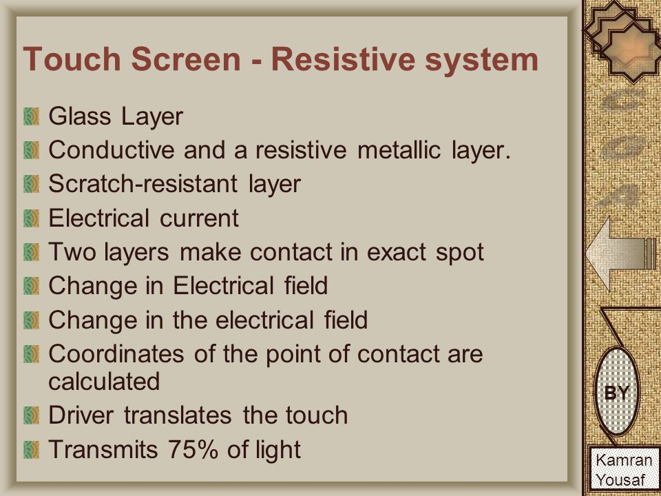 BY Kamran Yousaf BY Kamran Yousaf Touch Screen - Resistive system Glass Layer Conductive and a resistive metallic layer.