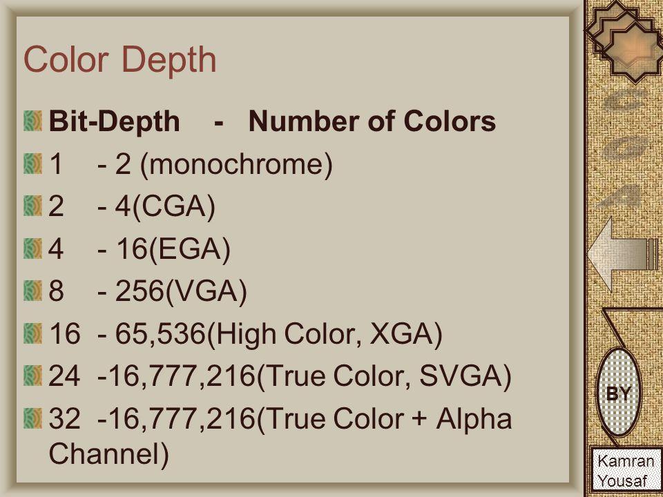 BY Kamran Yousaf BY Kamran Yousaf Color Depth Bit-Depth - Number of Colors 1 - 2 (monochrome) 2 - 4(CGA) 4 - 16(EGA) 8 - 256(VGA) 16 - 65,536(High Color, XGA) 24 -16,777,216(True Color, SVGA) 32 -16,777,216(True Color + Alpha Channel)