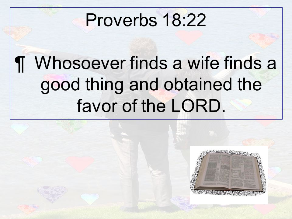Proverbs 18:22 ¶ Whosoever finds a wife finds a good thing and obtained the favor of the LORD.