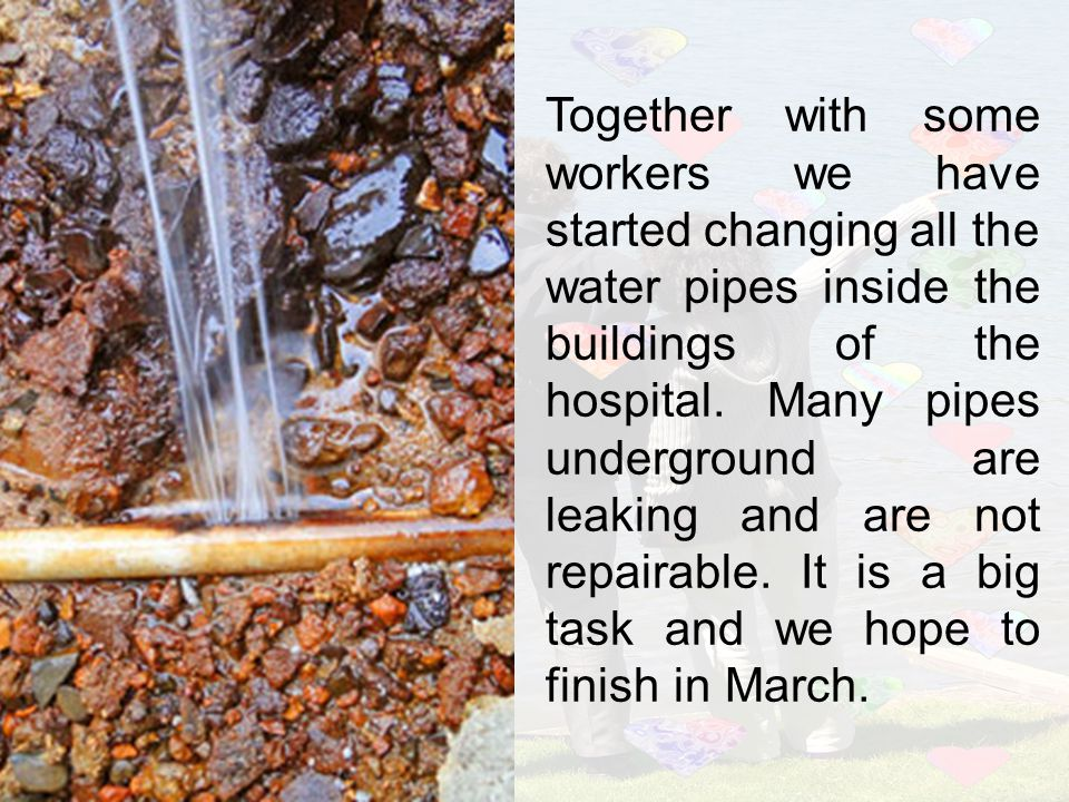 Together with some workers we have started changing all the water pipes inside the buildings of the hospital. Many pipes underground are leaking and a