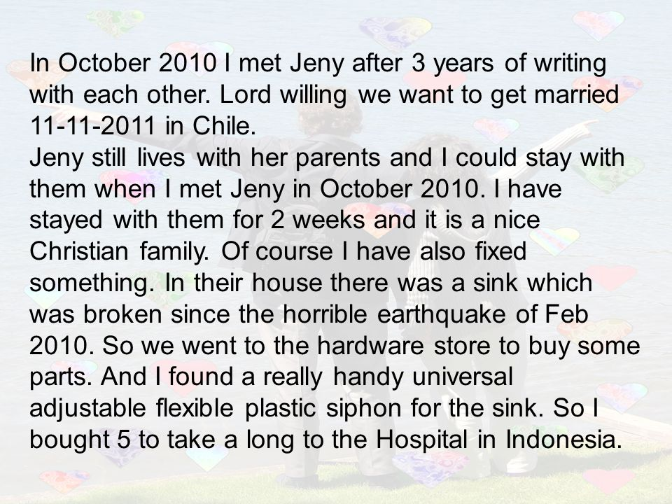 In October 2010 I met Jeny after 3 years of writing with each other. Lord willing we want to get married 11-11-2011 in Chile. Jeny still lives with he