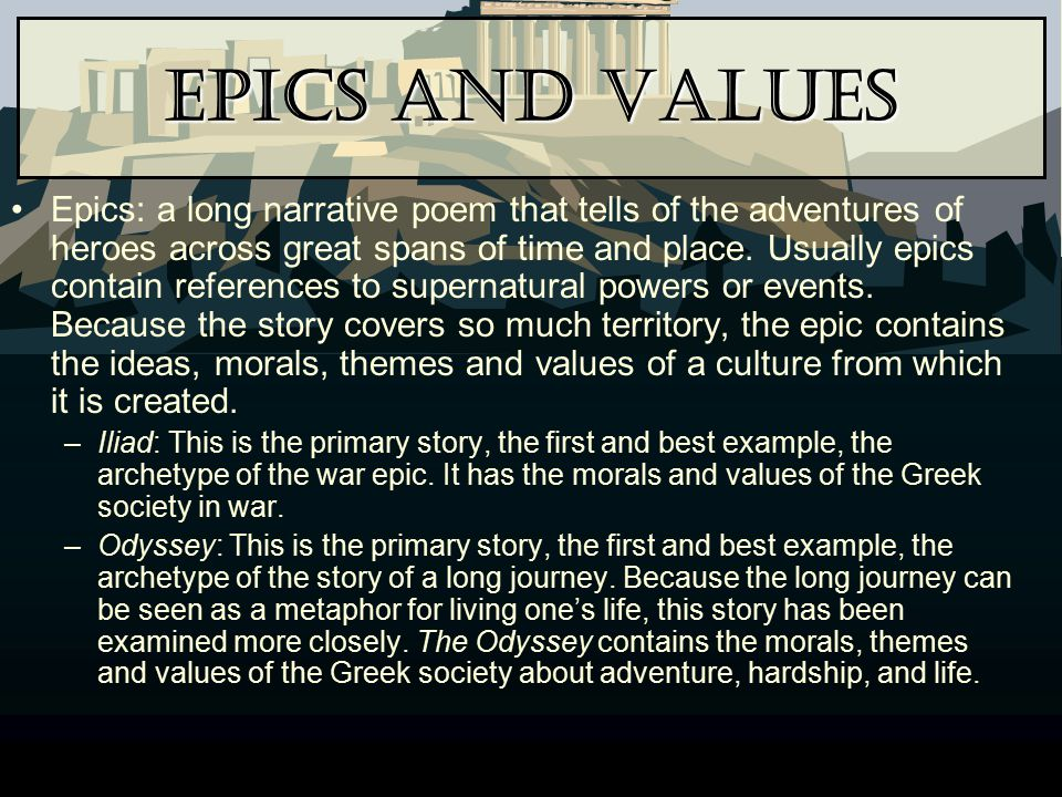 Epics and Values Epics: a long narrative poem that tells of the adventures of heroes across great spans of time and place. Usually epics contain refer