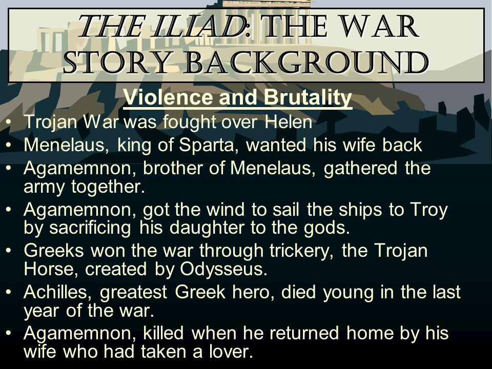 The Iliad: The War Story Background Violence and Brutality Trojan War was fought over Helen Menelaus, king of Sparta, wanted his wife back Agamemnon,