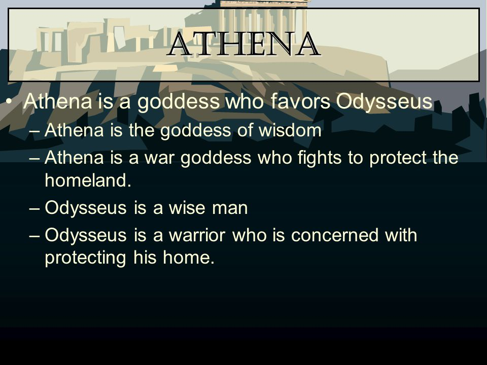 Athena Athena is a goddess who favors Odysseus –Athena is the goddess of wisdom –Athena is a war goddess who fights to protect the homeland. –Odysseus