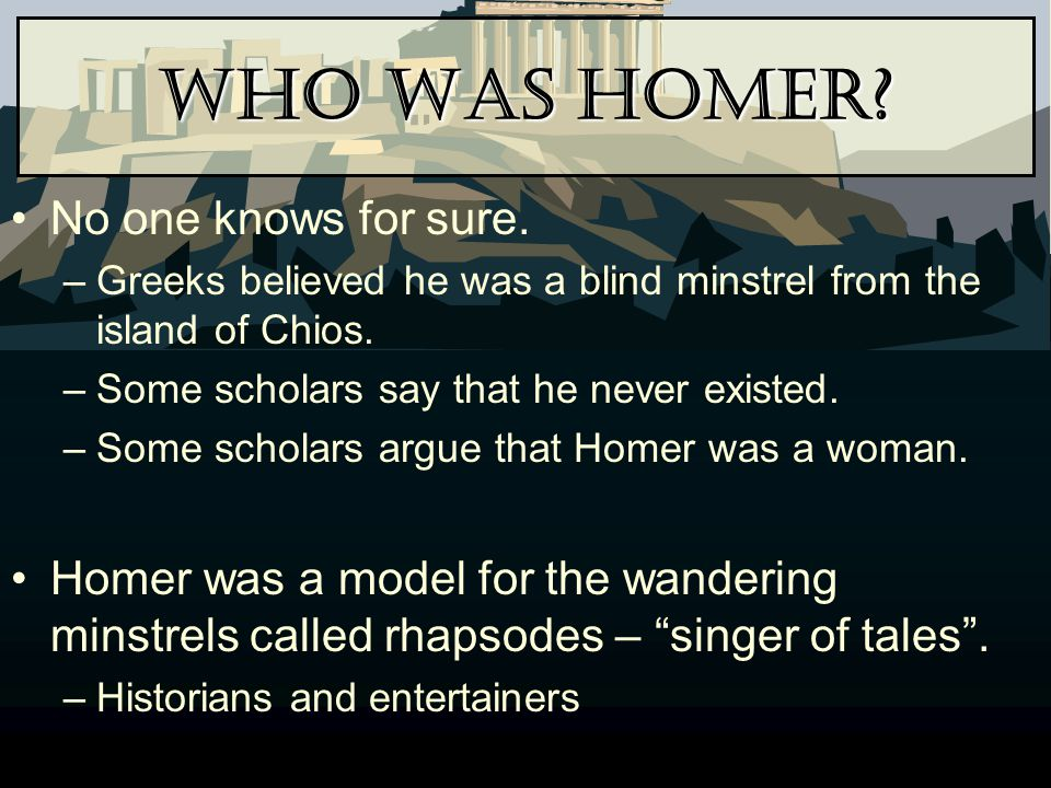 Who Was Homer? No one knows for sure. –Greeks believed he was a blind minstrel from the island of Chios. –Some scholars say that he never existed. –So