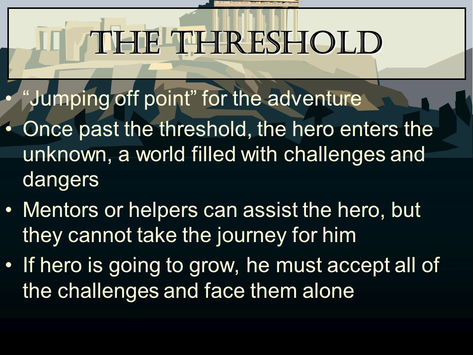 "The Threshold ""Jumping off point"" for the adventure Once past the threshold, the hero enters the unknown, a world filled with challenges and dangers M"