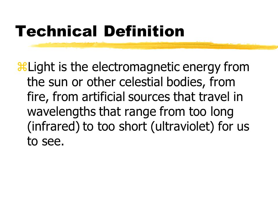 Technical Definition zLight is the electromagnetic energy from the sun or other celestial bodies, from fire, from artificial sources that travel in wavelengths that range from too long (infrared) to too short (ultraviolet) for us to see.