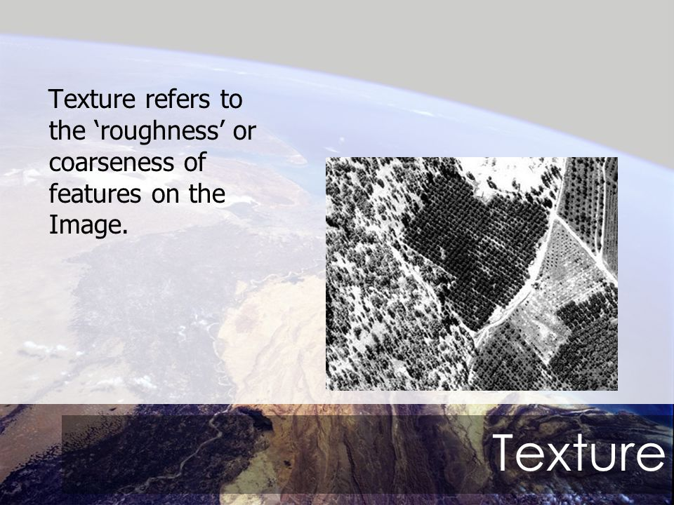 Texture Texture refers to the 'roughness' or coarseness of features on the Image.