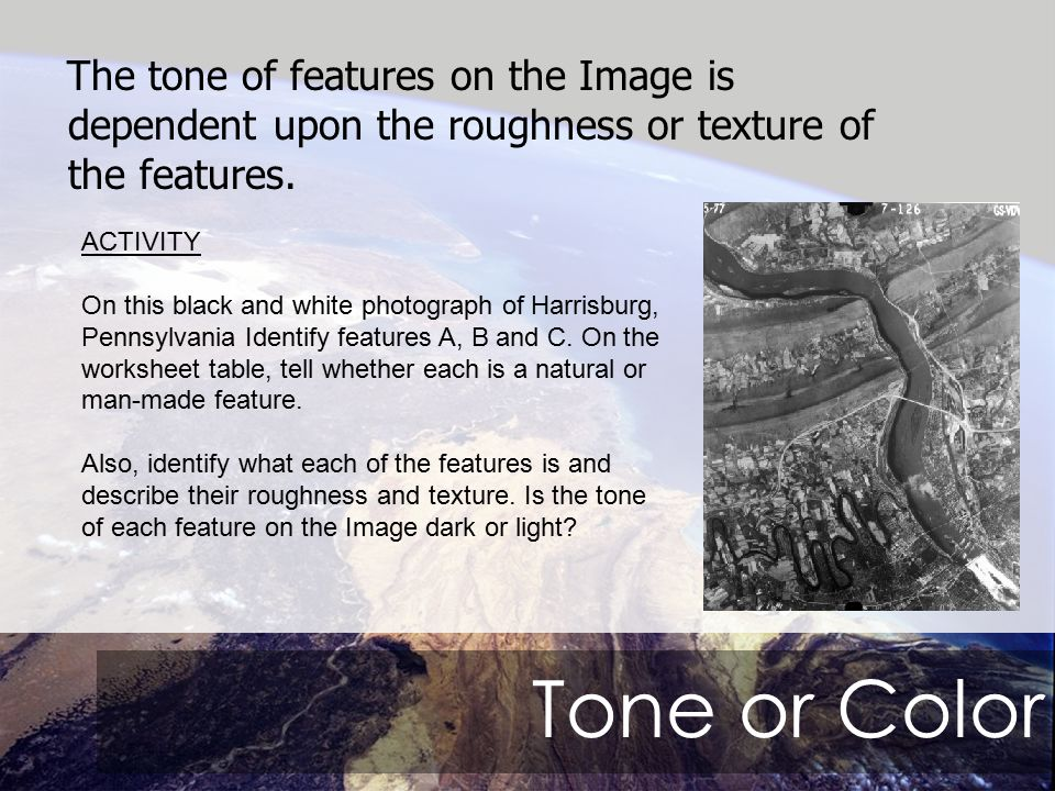Tone or Color The tone of features on the Image is dependent upon the roughness or texture of the features.