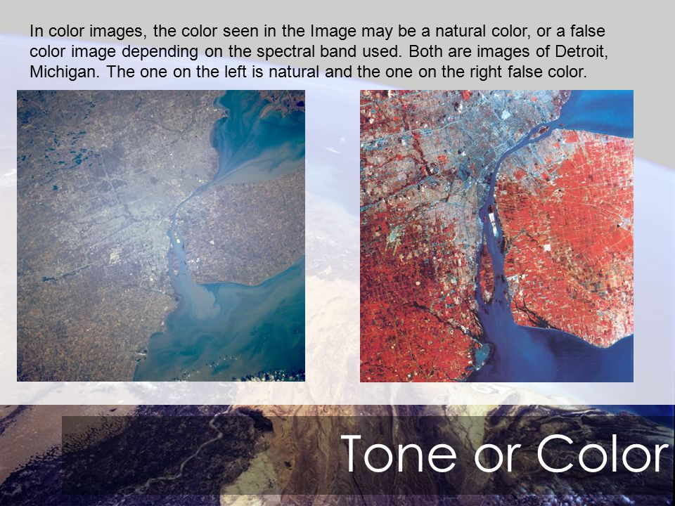 Tone or Color In color images, the color seen in the Image may be a natural color, or a false color image depending on the spectral band used.