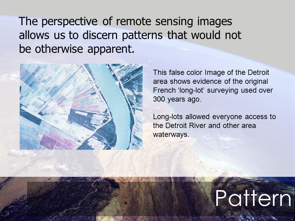 Pattern The perspective of remote sensing images allows us to discern patterns that would not be otherwise apparent.