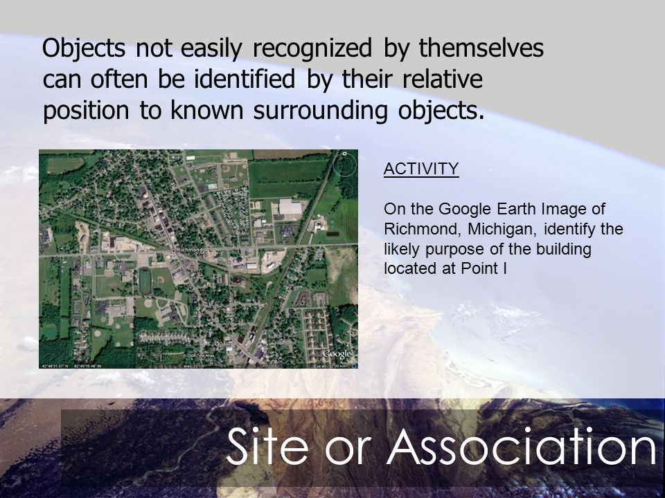 Site or Association Objects not easily recognized by themselves can often be identified by their relative position to known surrounding objects.