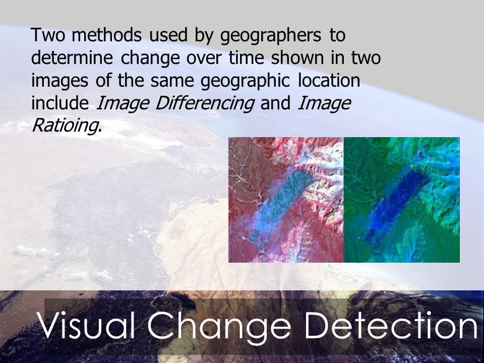 Visual Change Detection Two methods used by geographers to determine change over time shown in two images of the same geographic location include Image Differencing and Image Ratioing.
