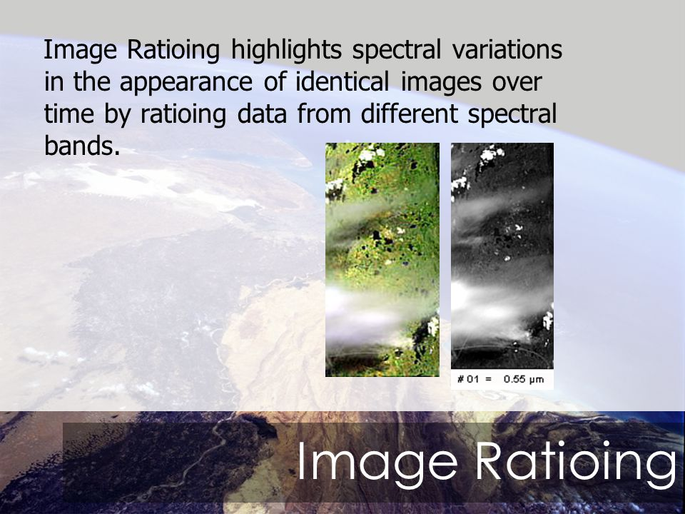 Image Ratioing Image Ratioing highlights spectral variations in the appearance of identical images over time by ratioing data from different spectral bands.